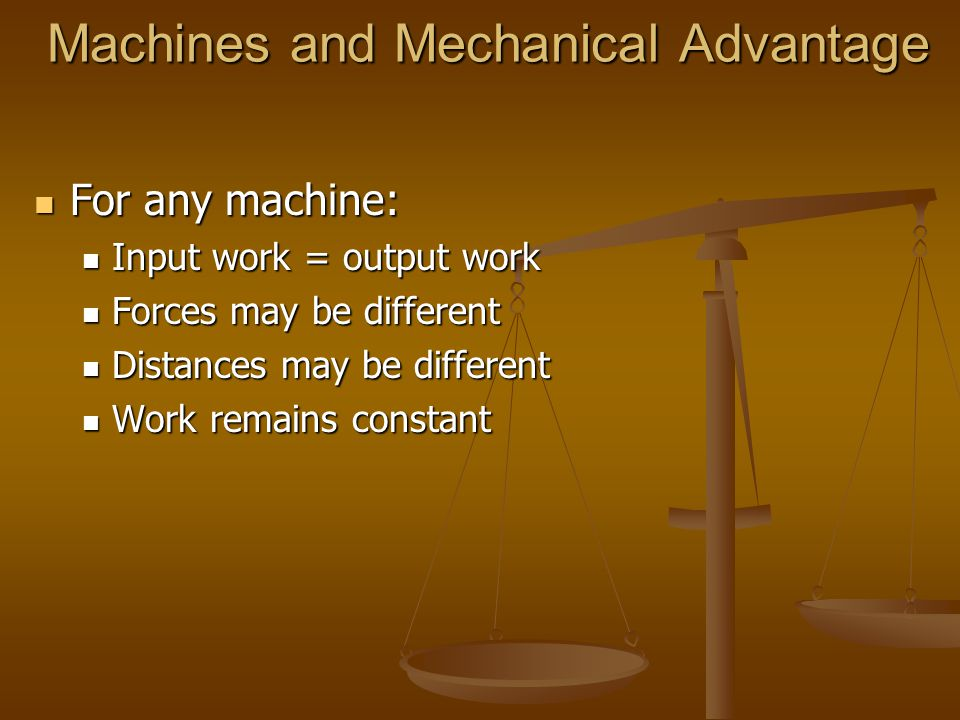 Machines and Mechanical Advantage For any machine: For any machine: Input work = output work Input work = output work Forces may be different Forces may be different Distances may be different Distances may be different Work remains constant Work remains constant