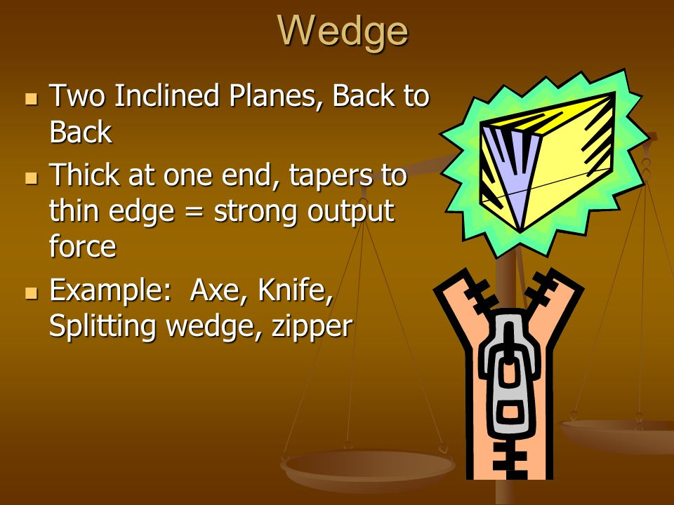 Wedge Two Inclined Planes, Back to Back Two Inclined Planes, Back to Back Thick at one end, tapers to thin edge = strong output force Thick at one end