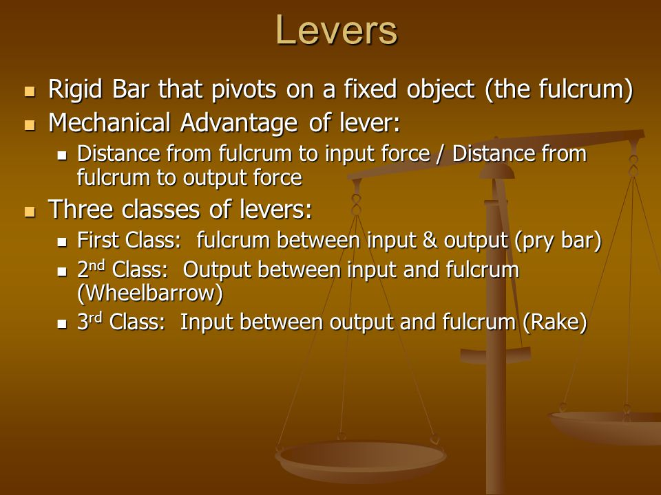Levers Rigid Bar that pivots on a fixed object (the fulcrum) Rigid Bar that pivots on a fixed object (the fulcrum) Mechanical Advantage of lever: Mechanical Advantage of lever: Distance from fulcrum to input force / Distance from fulcrum to output force Distance from fulcrum to input force / Distance from fulcrum to output force Three classes of levers: Three classes of levers: First Class: fulcrum between input & output (pry bar) First Class: fulcrum between input & output (pry bar) 2 nd Class: Output between input and fulcrum (Wheelbarrow) 2 nd Class: Output between input and fulcrum (Wheelbarrow) 3 rd Class: Input between output and fulcrum (Rake) 3 rd Class: Input between output and fulcrum (Rake)