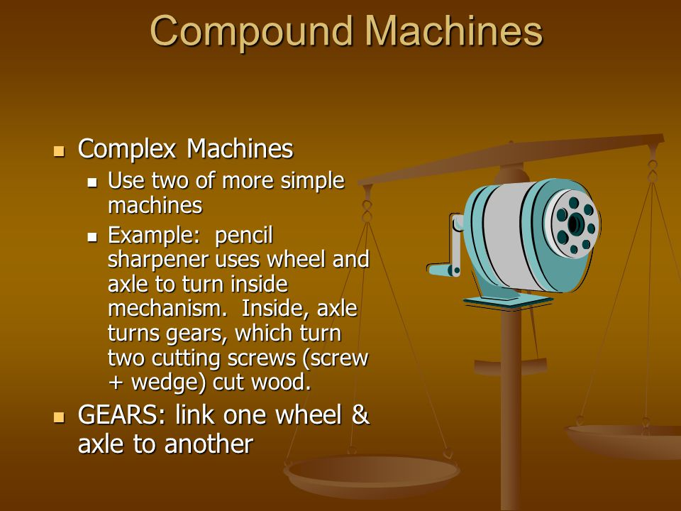Compound Machines Complex Machines Complex Machines Use two of more simple machines Use two of more simple machines Example: pencil sharpener uses wheel and axle to turn inside mechanism.