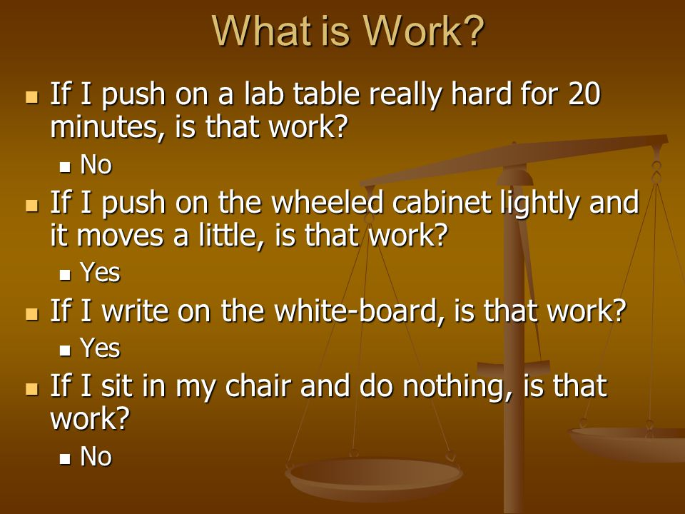 What is Work. If I push on a lab table really hard for 20 minutes, is that work.