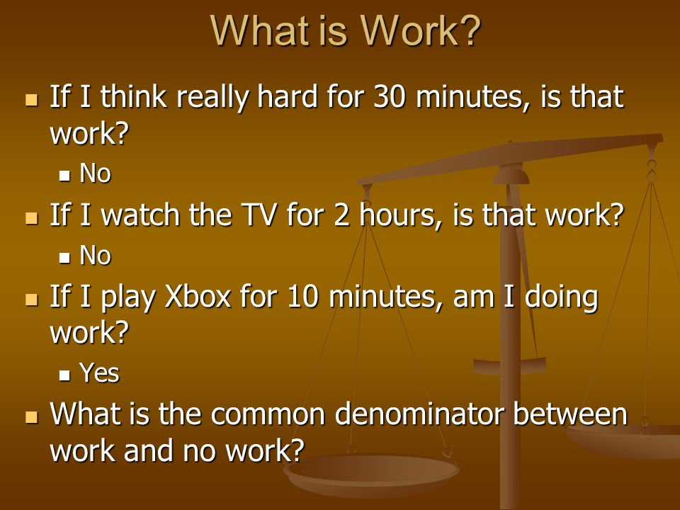 What is Work? If I think really hard for 30 minutes, is that work? If I think really hard for 30 minutes, is that work? No No If I watch the TV for 2