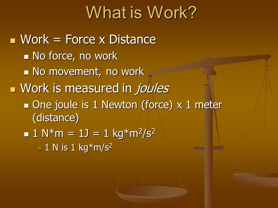 What is Work? Work = Force x Distance Work = Force x Distance No force, no work No force, no work No movement, no work No movement, no work Work is me