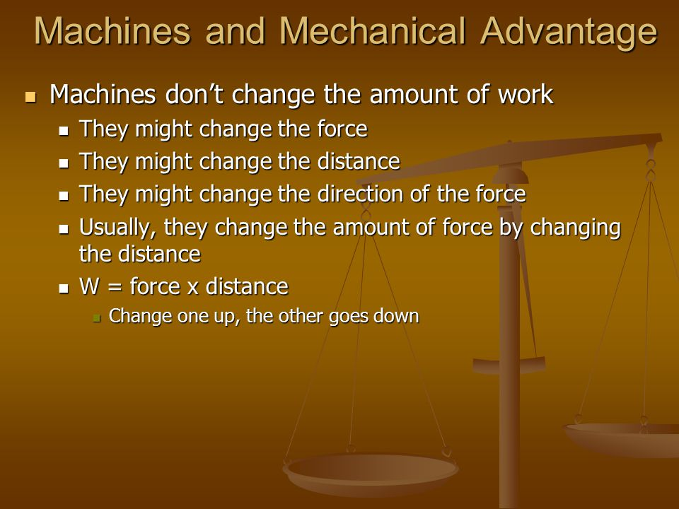 Machines and Mechanical Advantage Machines don't change the amount of work Machines don't change the amount of work They might change the force They might change the force They might change the distance They might change the distance They might change the direction of the force They might change the direction of the force Usually, they change the amount of force by changing the distance Usually, they change the amount of force by changing the distance W = force x distance W = force x distance Change one up, the other goes down Change one up, the other goes down