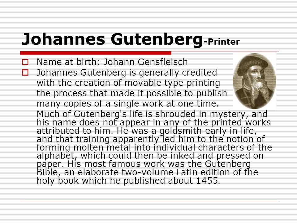 Johannes Gutenberg -Printer  Name at birth: Johann Gensfleisch  Johannes Gutenberg is generally credited with the creation of movable type printing the process that made it possible to publish many copies of a single work at one time.