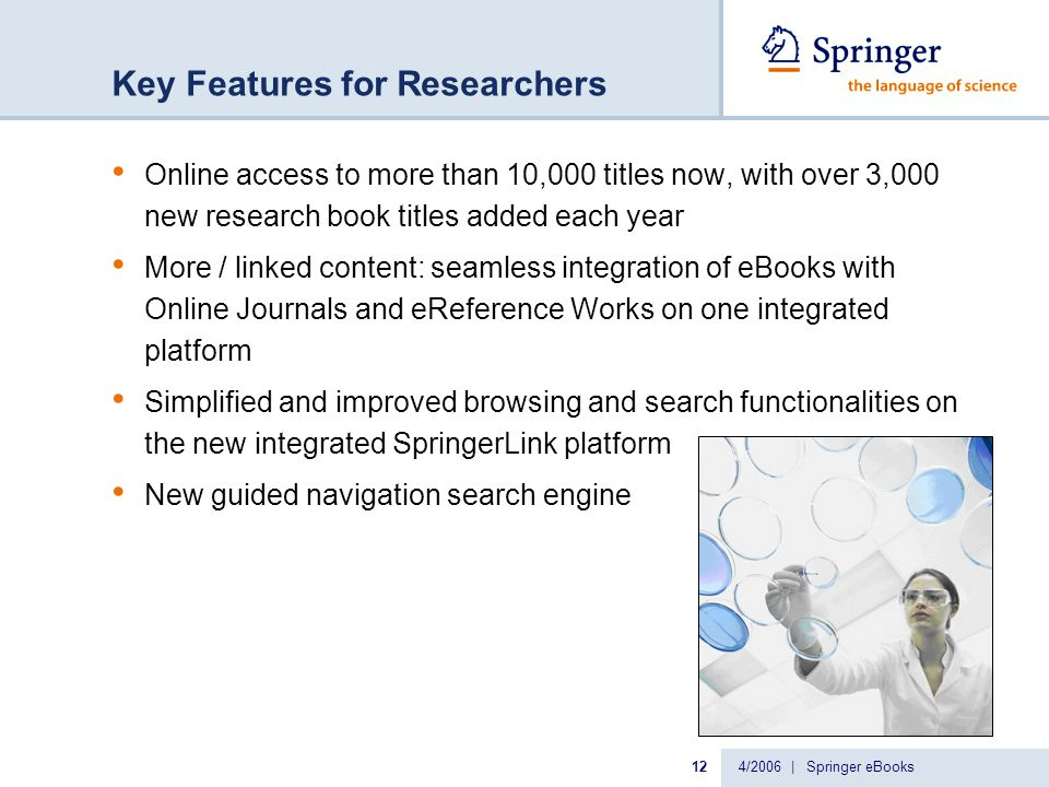 4/2006 | Springer eBooks12 Key Features for Researchers Online access to more than 10,000 titles now, with over 3,000 new research book titles added each year More / linked content: seamless integration of eBooks with Online Journals and eReference Works on one integrated platform Simplified and improved browsing and search functionalities on the new integrated SpringerLink platform New guided navigation search engine