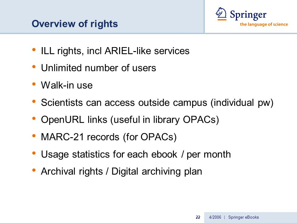4/2006 | Springer eBooks22 Overview of rights ILL rights, incl ARIEL-like services Unlimited number of users Walk-in use Scientists can access outside campus (individual pw) OpenURL links (useful in library OPACs) MARC-21 records (for OPACs) Usage statistics for each ebook / per month Archival rights / Digital archiving plan