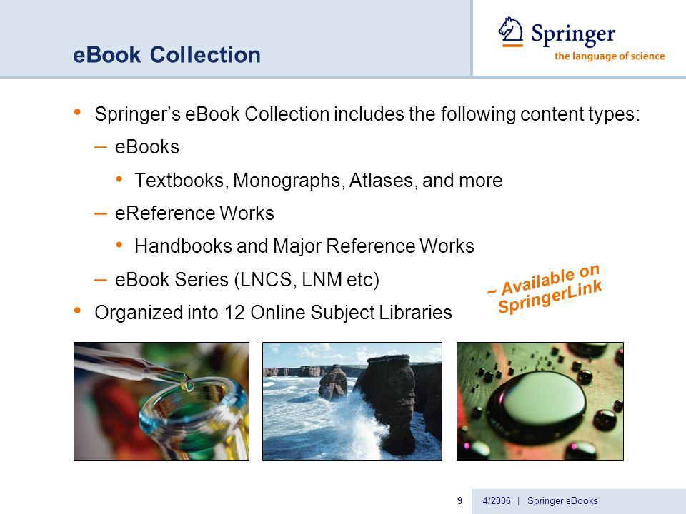 4/2006 | Springer eBooks9 eBook Collection Springer's eBook Collection includes the following content types: – eBooks Textbooks, Monographs, Atlases, and more – eReference Works Handbooks and Major Reference Works – eBook Series (LNCS, LNM etc) Organized into 12 Online Subject Libraries ~ Available on SpringerLink