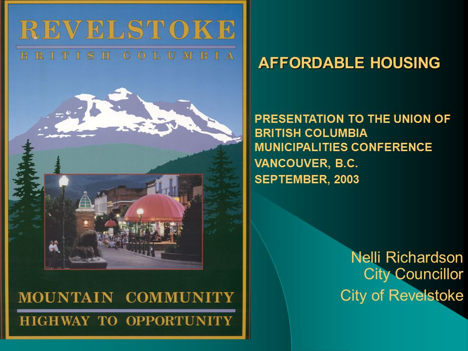 AFFORDABLE HOUSING Nelli Richardson City Councillor City of Revelstoke PRESENTATION TO THE UNION OF BRITISH COLUMBIA MUNICIPALITIES CONFERENCE VANCOUVER, B.C.