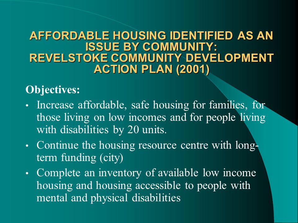 AFFORDABLE HOUSING IDENTIFIED AS AN ISSUE BY COMMUNITY: REVELSTOKE COMMUNITY DEVELOPMENT ACTION PLAN (2001) Objectives: Increase affordable, safe housing for families, for those living on low incomes and for people living with disabilities by 20 units.