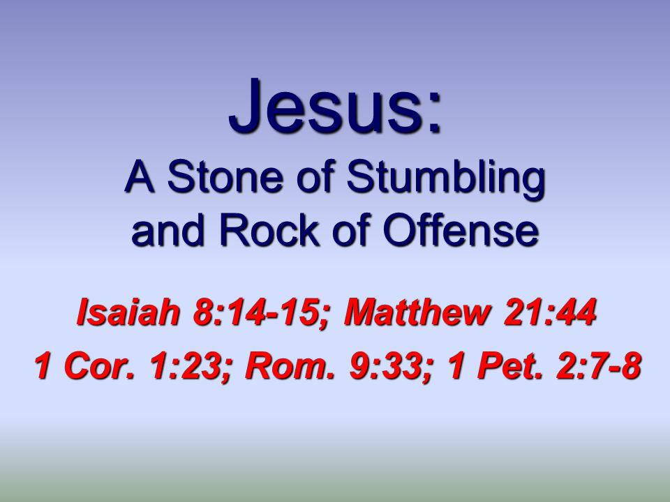 Jesus: A Stone of Stumbling and Rock of Offense Isaiah 8:14-15; Matthew 21:44 1 Cor.