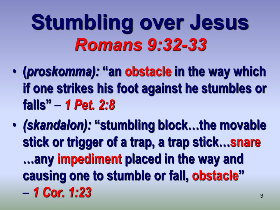 3 Stumbling over Jesus Romans 9:32-33 ( proskomma): an obstacle in the way which if one strikes his foot against he stumbles or falls 1 Pet.
