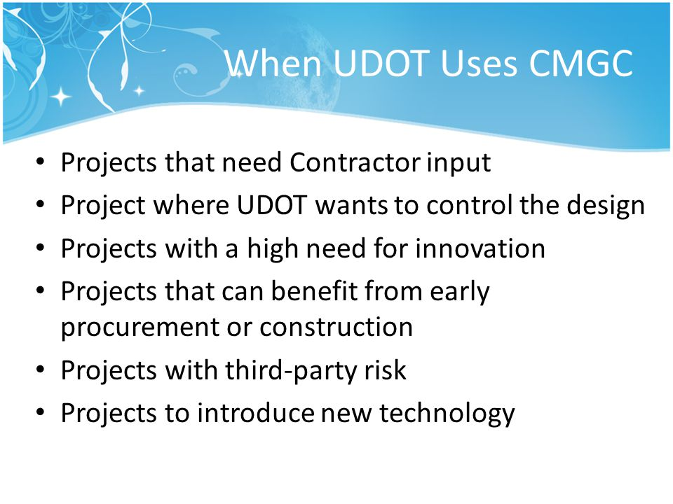 When UDOT Uses CMGC Projects that need Contractor input Project where UDOT wants to control the design Projects with a high need for innovation Projec