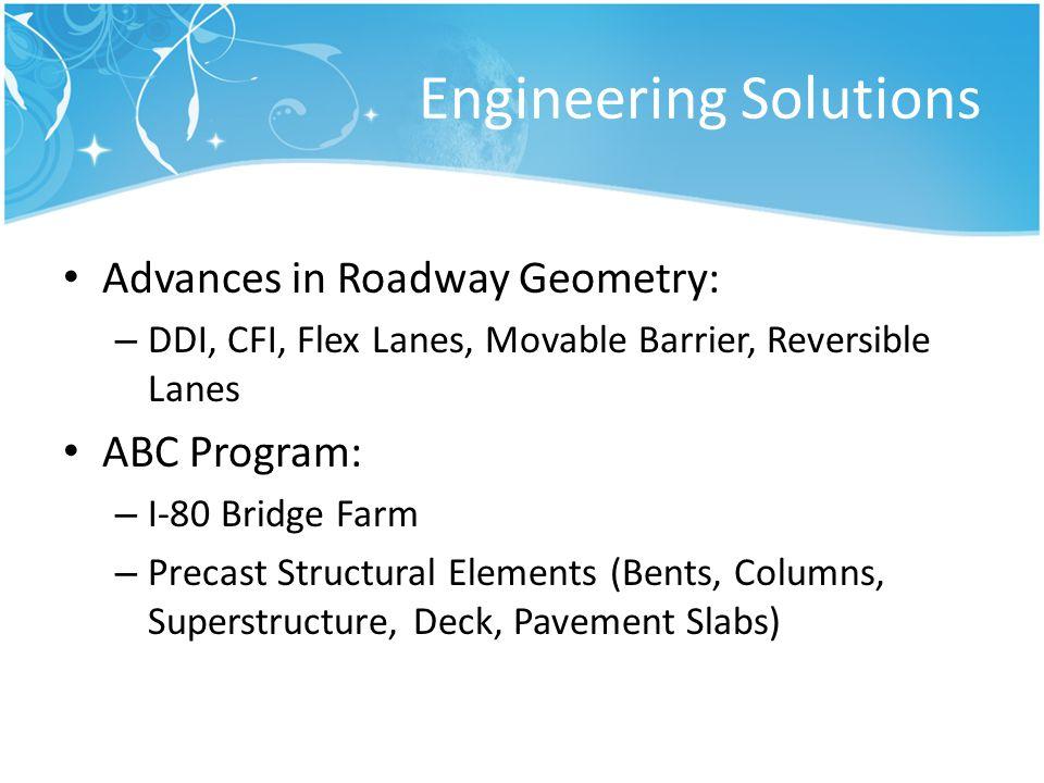 Engineering Solutions Advances in Roadway Geometry: – DDI, CFI, Flex Lanes, Movable Barrier, Reversible Lanes ABC Program: – I-80 Bridge Farm – Precas