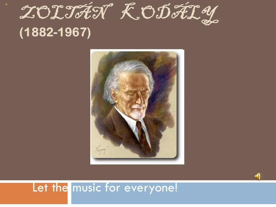 ZOLTÁN KODÁLY (1882-1967) Let the music for everyone!