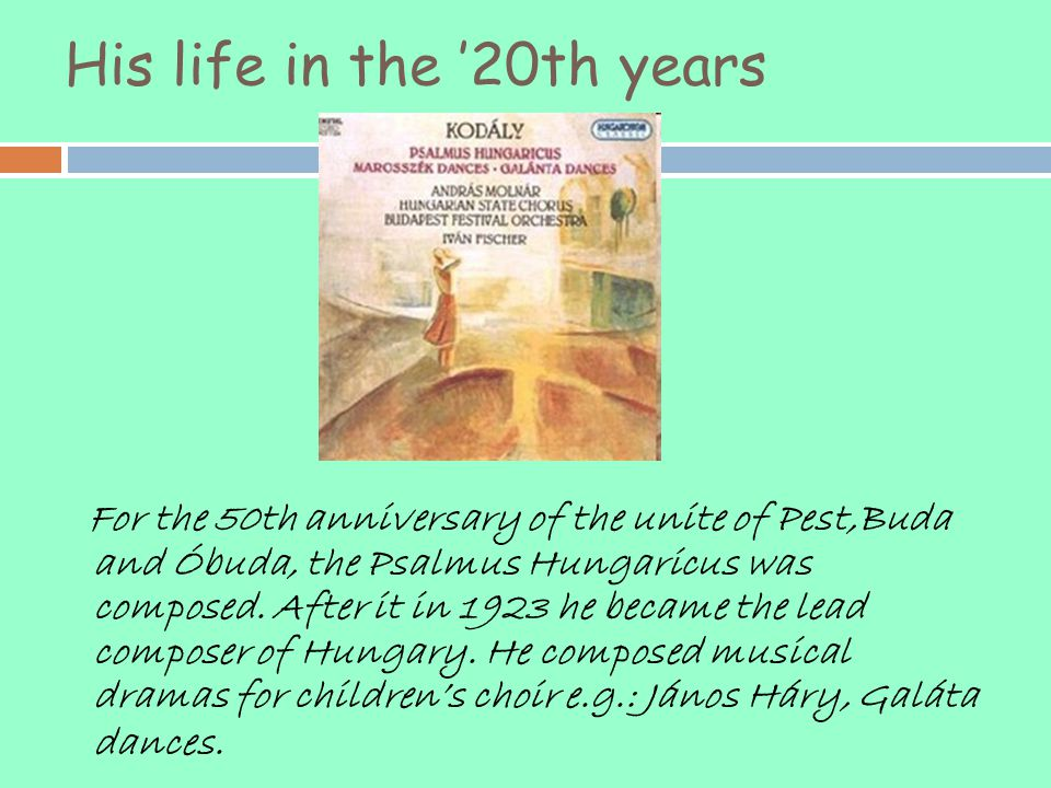 His life in the '20th years For the 50th anniversary of the unite of Pest,Buda and Óbuda, the Psalmus Hungaricus was composed. After it in 1923 he bec