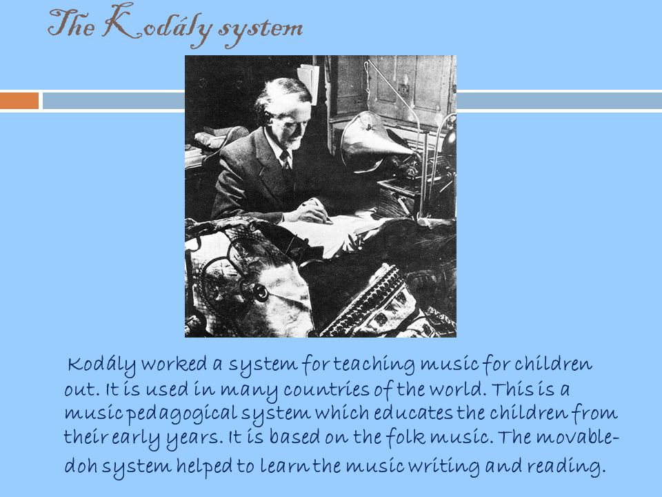 The Kodály system Kodály worked a system for teaching music for children out. It is used in many countries of the world. This is a music pedagogical s