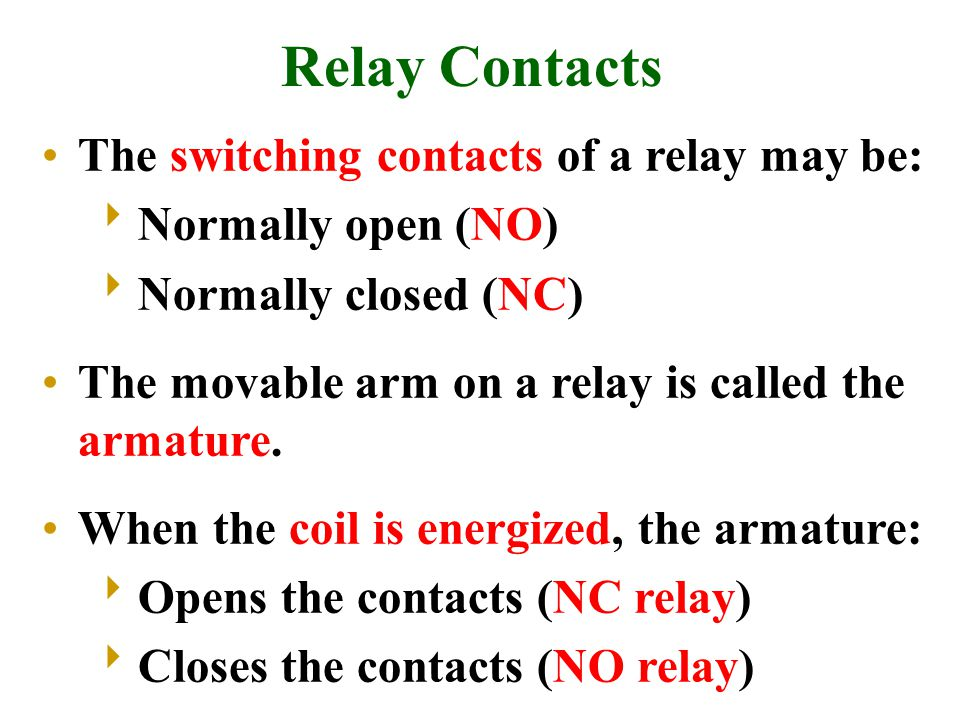 Relay Contacts The switching contacts of a relay may be:  Normally open (NO)  Normally closed (NC) The movable arm on a relay is called the armature.