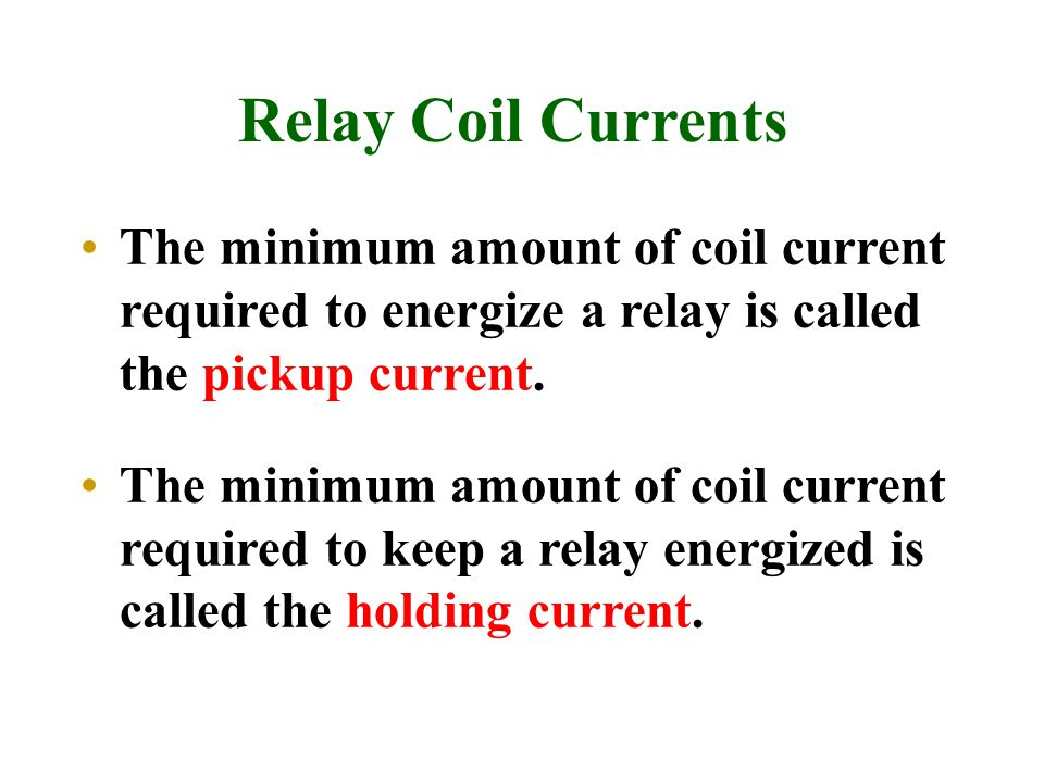 Relay Coil Currents The minimum amount of coil current required to energize a relay is called the pickup current.