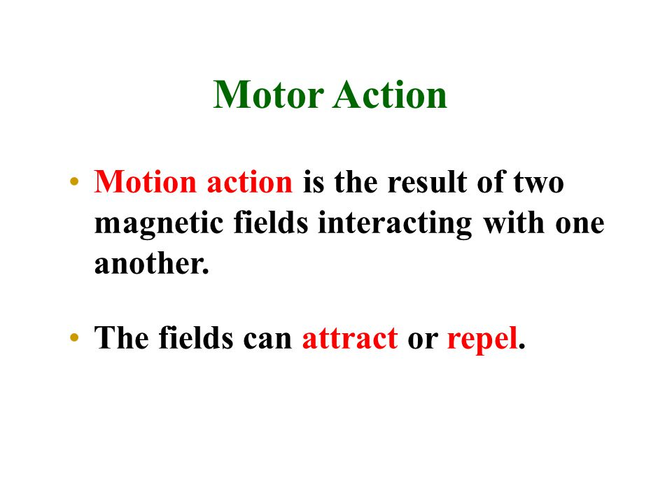 Motor Action Motion action is the result of two magnetic fields interacting with one another.