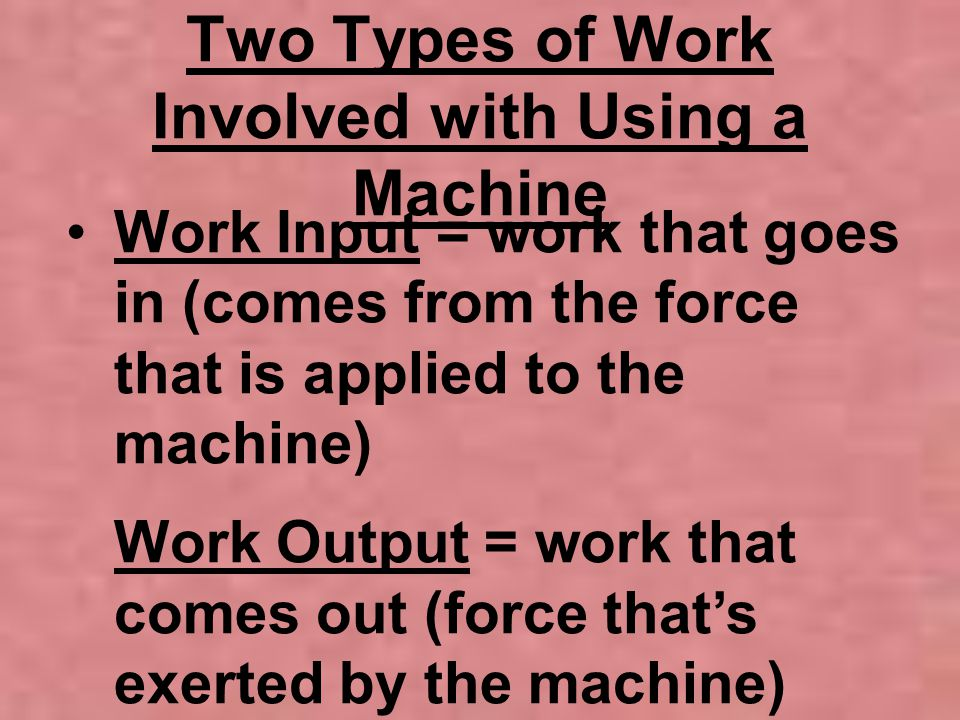 Two Types of Work Involved with Using a Machine Work Input = work that goes in (comes from the force that is applied to the machine) Work Output = wor