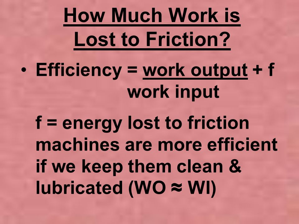How Much Work is Lost to Friction? Efficiency = work output + f work input f = energy lost to friction machines are more efficient if we keep them cle
