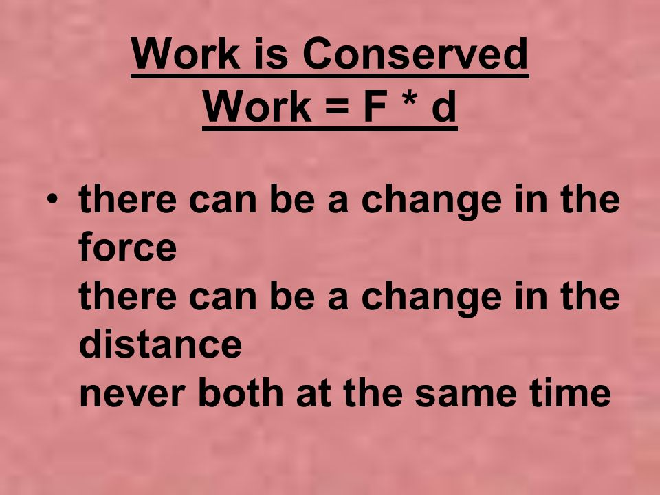 Work is Conserved Work = F * d there can be a change in the force there can be a change in the distance never both at the same time