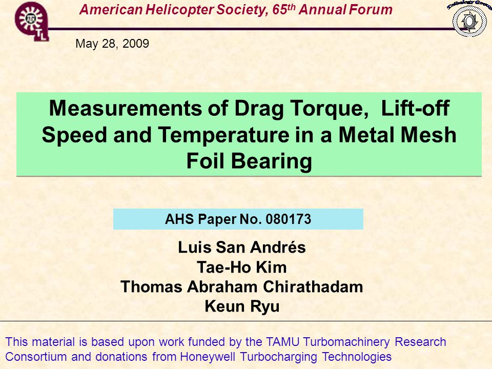 American Helicopter Society, 65 th Annual Forum Measurements of Drag Torque, Lift-off Speed and Temperature in a Metal Mesh Foil Bearing Luis San Andrés Tae-Ho Kim Thomas Abraham Chirathadam Keun Ryu AHS Paper No.