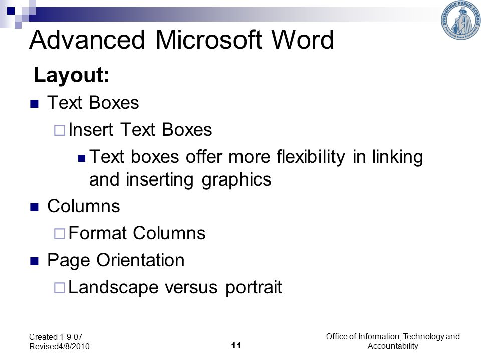 Office of Information, Technology and Accountability 11 Created 1-9-07 Revised4/8/2010 Layout: Text Boxes  Insert Text Boxes Text boxes offer more flexibility in linking and inserting graphics Columns  Format Columns Page Orientation  Landscape versus portrait Advanced Microsoft Word