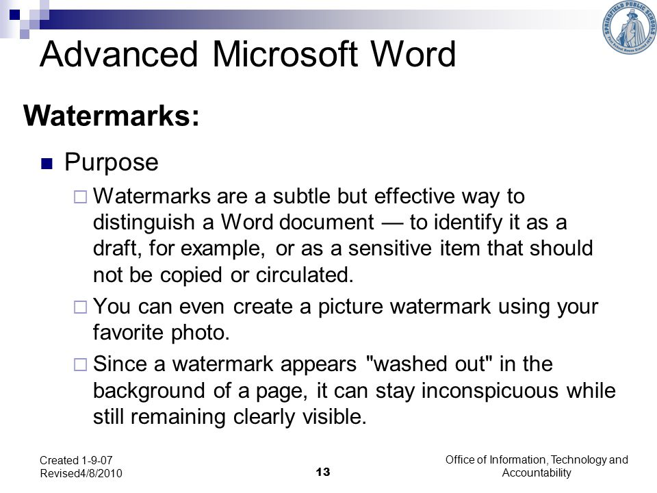 Office of Information, Technology and Accountability 13 Created 1-9-07 Revised4/8/2010 Watermarks: Purpose  Watermarks are a subtle but effective way to distinguish a Word document — to identify it as a draft, for example, or as a sensitive item that should not be copied or circulated.