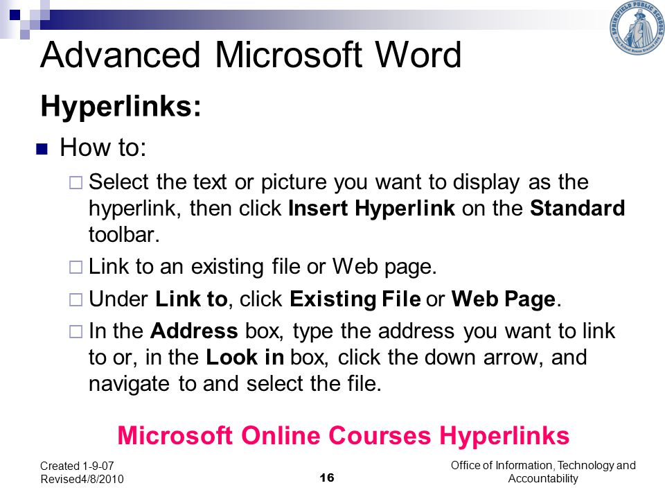 Office of Information, Technology and Accountability 16 Created 1-9-07 Revised4/8/2010 Hyperlinks: How to:  Select the text or picture you want to display as the hyperlink, then click Insert Hyperlink on the Standard toolbar.