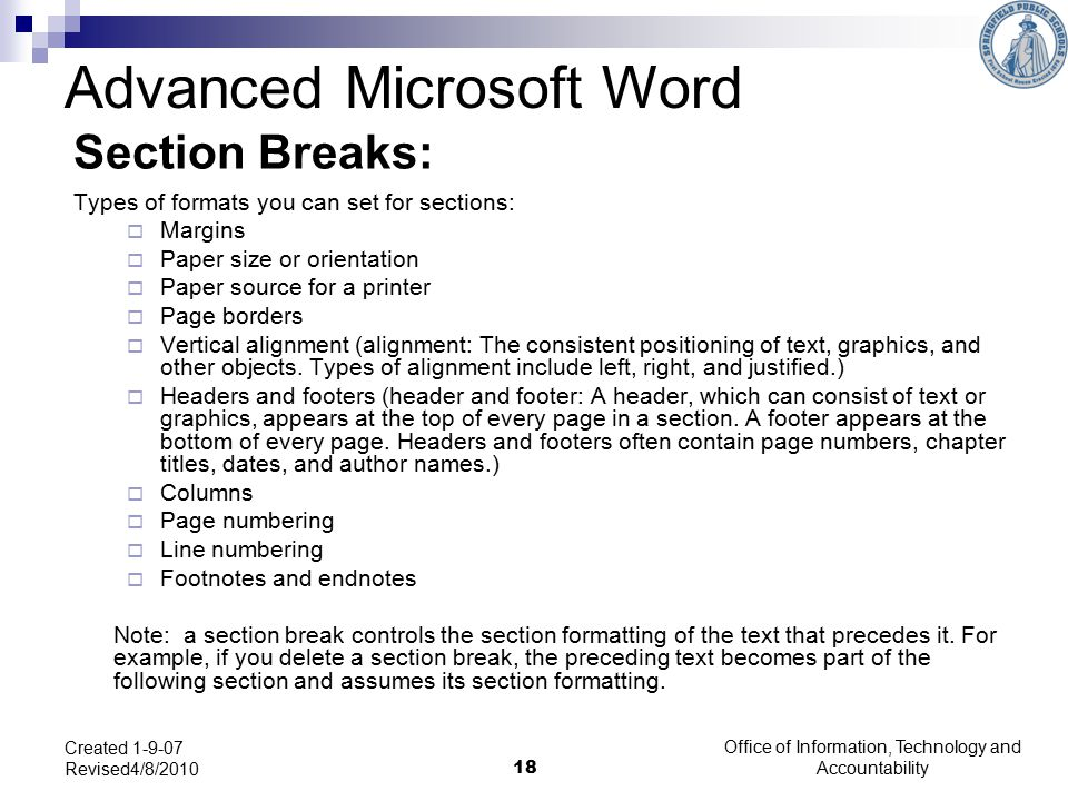 Office of Information, Technology and Accountability 18 Created 1-9-07 Revised4/8/2010 Section Breaks: Types of formats you can set for sections:  Margins  Paper size or orientation  Paper source for a printer  Page borders  Vertical alignment (alignment: The consistent positioning of text, graphics, and other objects.