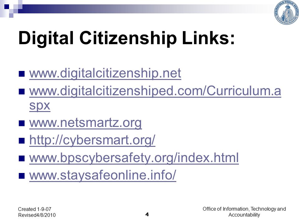 Digital Citizenship Links: www.digitalcitizenship.net www.digitalcitizenshiped.com/Curriculum.a spx www.digitalcitizenshiped.com/Curriculum.a spx www.netsmartz.org http://cybersmart.org/ www.bpscybersafety.org/index.html www.staysafeonline.info/ Created 1-9-07 Revised4/8/2010 4 Office of Information, Technology and Accountability