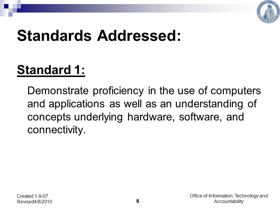 5 Created 1-9-07 Revised4/8/2010 Standards Addressed: Standard 1: Demonstrate proficiency in the use of computers and applications as well as an understanding of concepts underlying hardware, software, and connectivity.