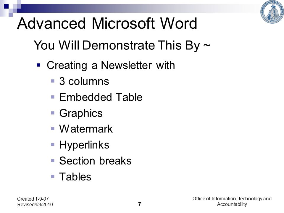 Office of Information, Technology and Accountability 7 Created 1-9-07 Revised4/8/2010  Creating a Newsletter with  3 columns  Embedded Table  Graphics  Watermark  Hyperlinks  Section breaks  Tables Advanced Microsoft Word You Will Demonstrate This By ~