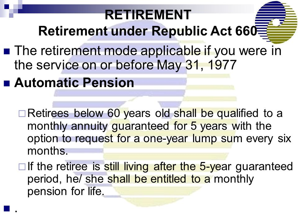 The retirement mode applicable if you were in the service on or before May 31, 1977 Automatic Pension  Retirees below 60 years old shall be qualified to a monthly annuity guaranteed for 5 years with the option to request for a one-year lump sum every six months.