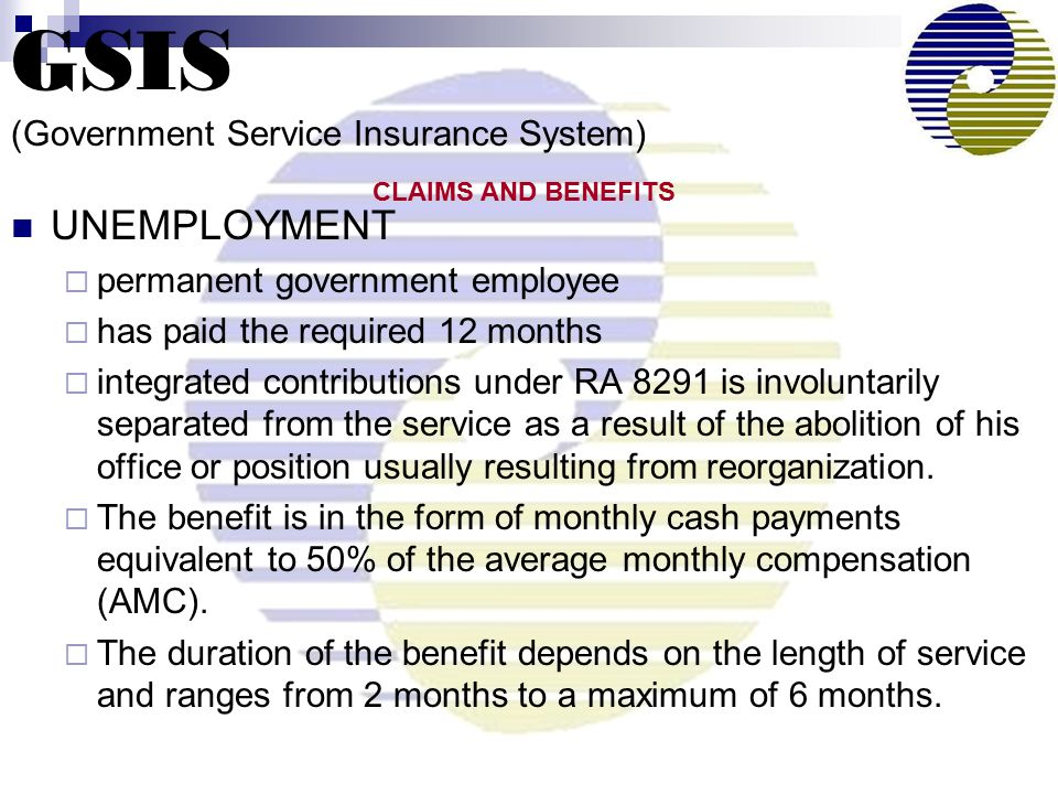 UNEMPLOYMENT  permanent government employee  has paid the required 12 months  integrated contributions under RA 8291 is involuntarily separated from the service as a result of the abolition of his office or position usually resulting from reorganization.