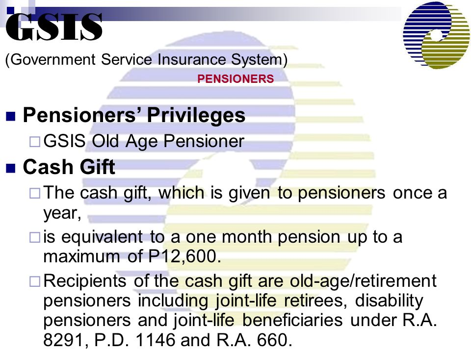 Pensioners' Privileges  GSIS Old Age Pensioner Cash Gift  The cash gift, which is given to pensioners once a year,  is equivalent to a one month pension up to a maximum of P12,600.