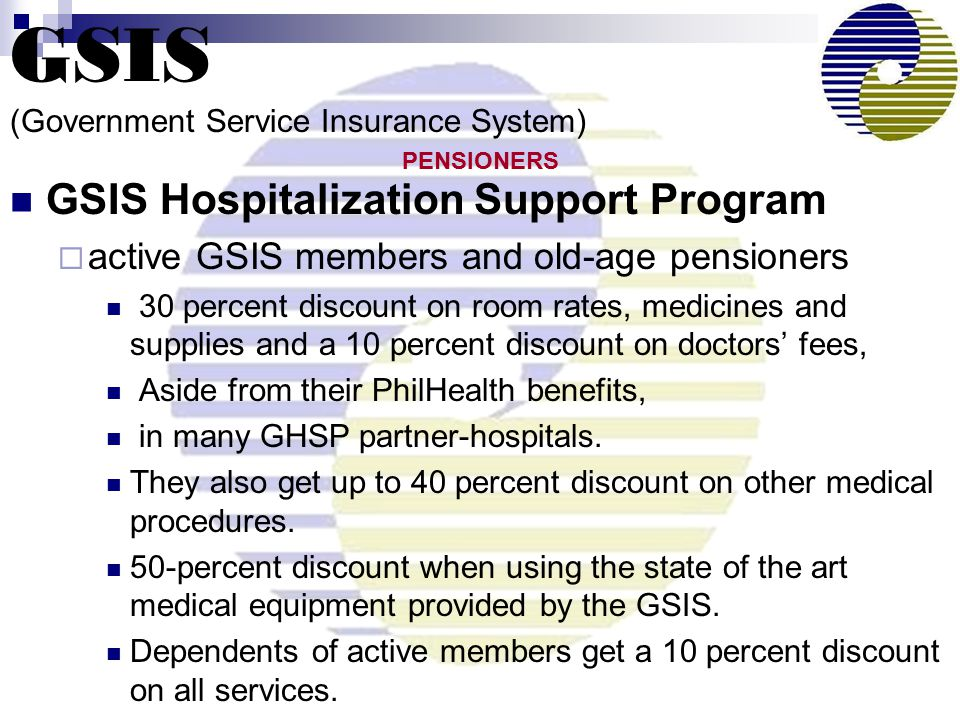 GSIS Hospitalization Support Program  active GSIS members and old-age pensioners 30 percent discount on room rates, medicines and supplies and a 10 percent discount on doctors' fees, Aside from their PhilHealth benefits, in many GHSP partner-hospitals.