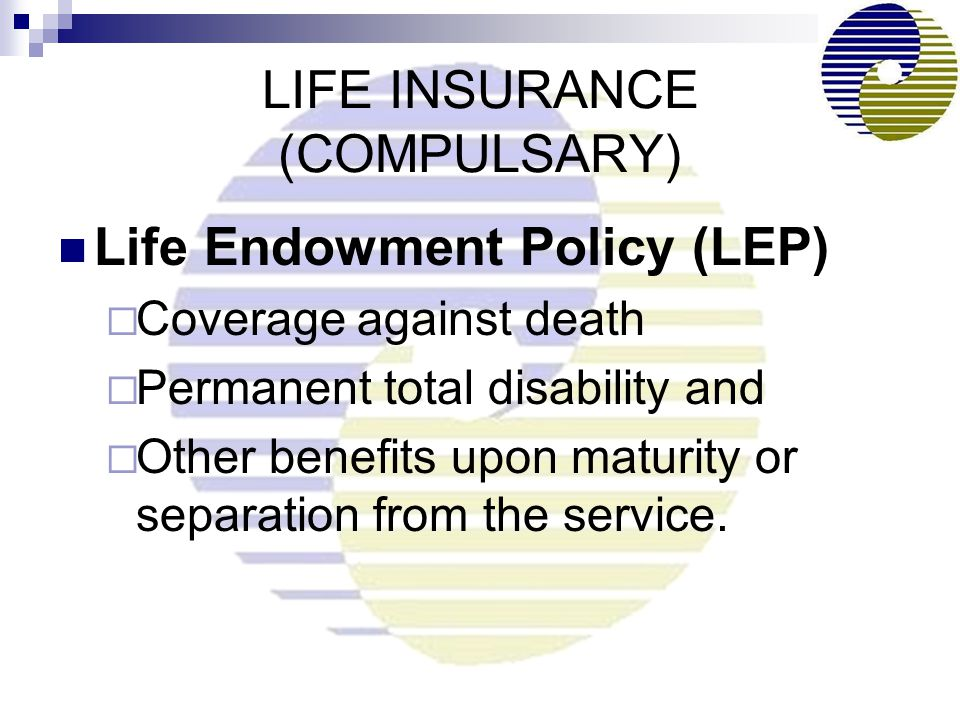 LIFE INSURANCE (COMPULSARY) Life Endowment Policy (LEP)  Coverage against death  Permanent total disability and  Other benefits upon maturity or separation from the service.