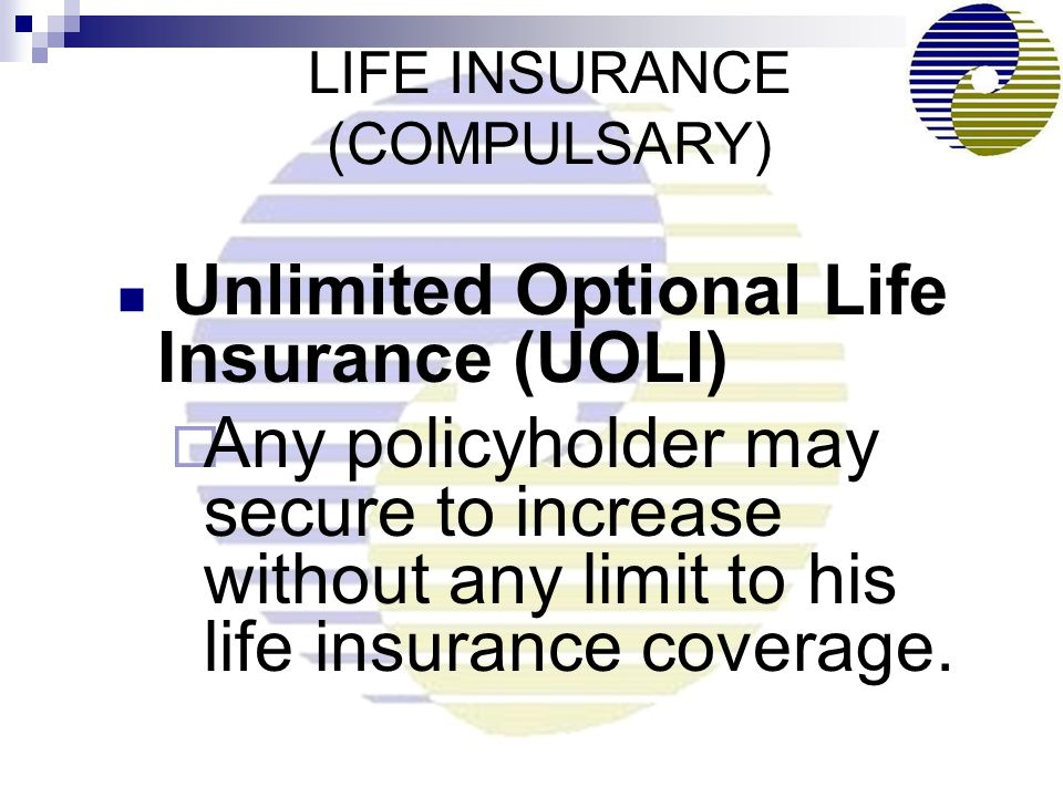Unlimited Optional Life Insurance (UOLI)  Any policyholder may secure to increase without any limit to his life insurance coverage.