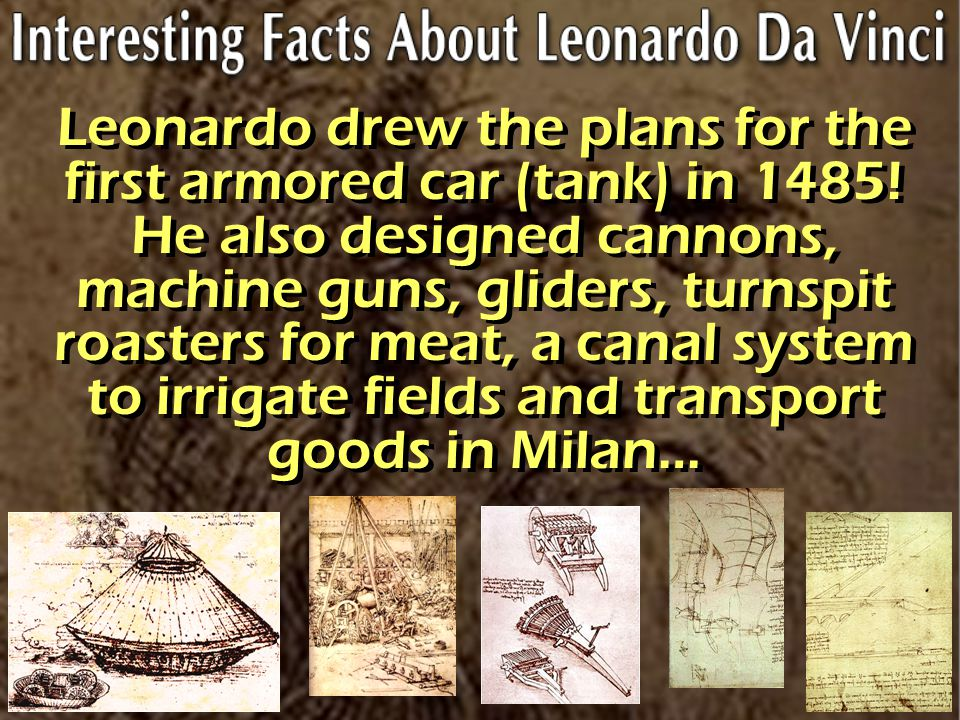 Leonardo drew the plans for the first armored car (tank) in 1485! He also designed cannons, machine guns, gliders, turnspit roasters for meat, a canal