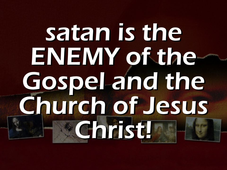 satan is the ENEMY of the Gospel and the Church of Jesus Christ!