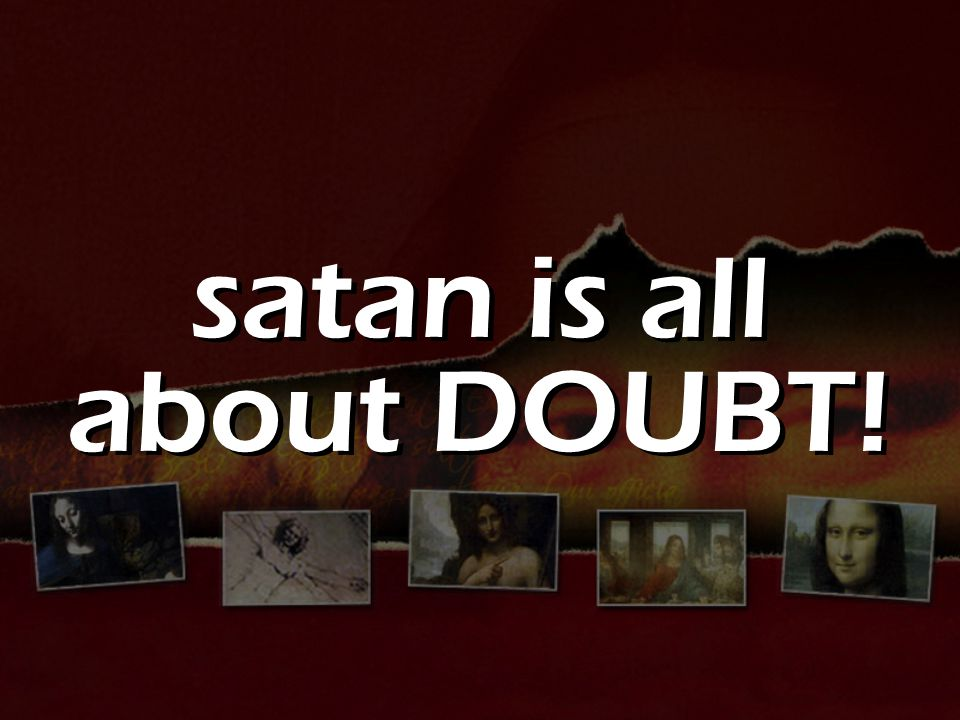 satan is all about DOUBT!