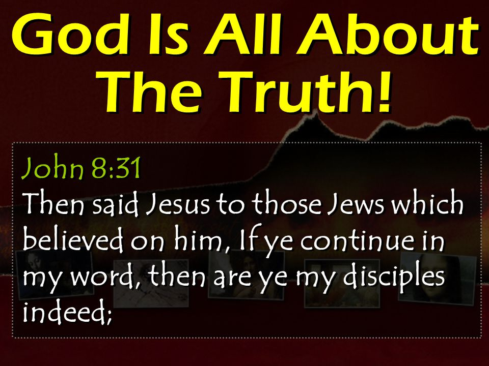 God Is All About The Truth! John 8:31 Then said Jesus to those Jews which believed on him, If ye continue in my word, then are ye my disciples indeed;
