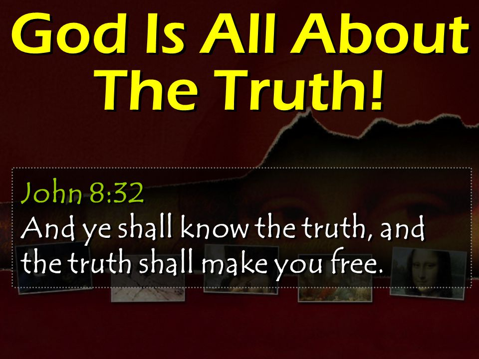 God Is All About The Truth! John 8:32 And ye shall know the truth, and the truth shall make you free.