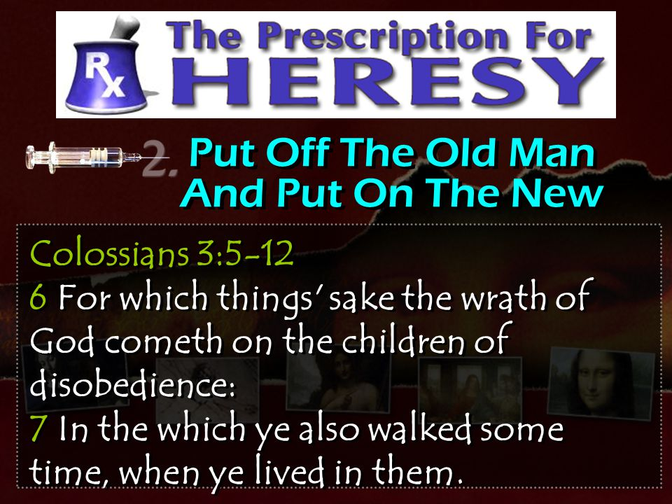 Put Off The Old Man And Put On The New Colossians 3:5-12 6 For which things' sake the wrath of God cometh on the children of disobedience: 7 In the wh