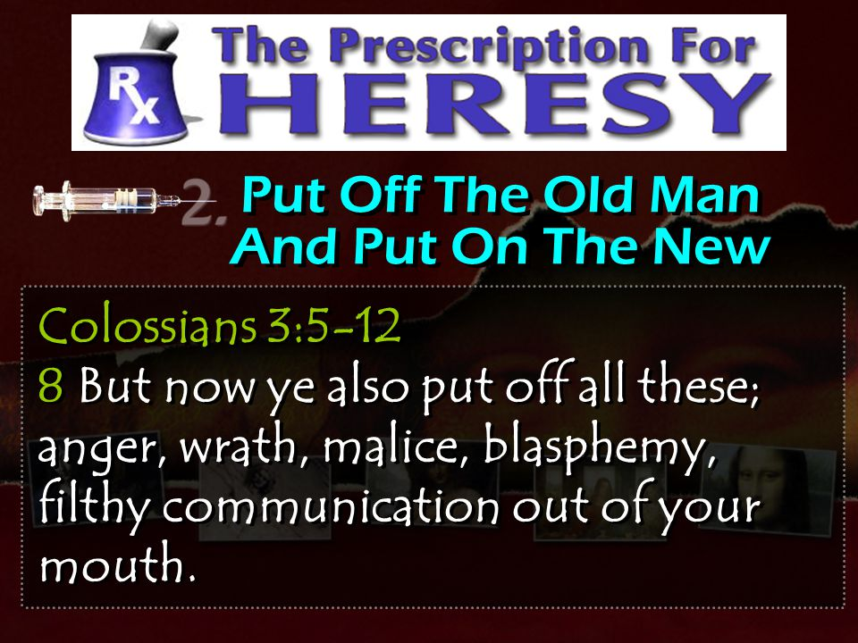 Put Off The Old Man And Put On The New Colossians 3:5-12 8 But now ye also put off all these; anger, wrath, malice, blasphemy, filthy communication ou