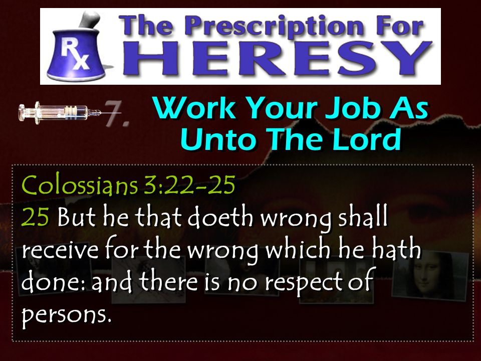 Work Your Job As Unto The Lord Colossians 3:22-25 25 But he that doeth wrong shall receive for the wrong which he hath done: and there is no respect o