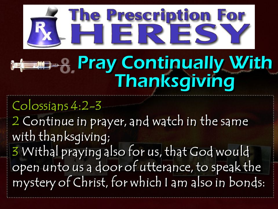 Pray Continually With Thanksgiving Colossians 4:2-3 2 Continue in prayer, and watch in the same with thanksgiving; 3 Withal praying also for us, that
